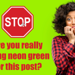 STOP! Are you really using neon green for this post?